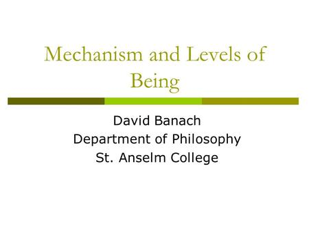 Mechanism and Levels of Being David Banach Department of Philosophy St. Anselm College.