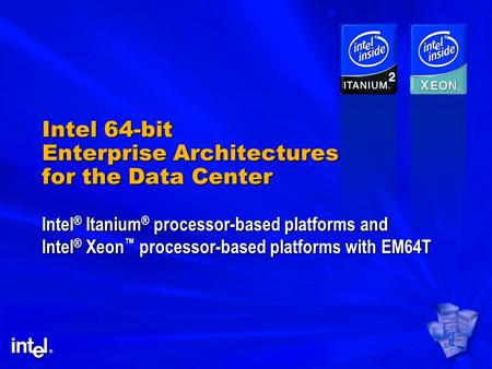 Intel 64-bit Enterprise Architectures for the Data Center Intel ® Itanium ® processor-based platforms and Intel ® Xeon ™ processor-based platforms with.