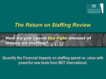 The Return on $taffing Review Quantify the Financial Impacts on staffing spend vs. value with powerful new tools from BDT International. How do you spend.