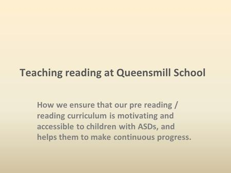 Teaching reading at Queensmill School How we ensure that our pre reading / reading curriculum is motivating and accessible to children with ASDs, and helps.