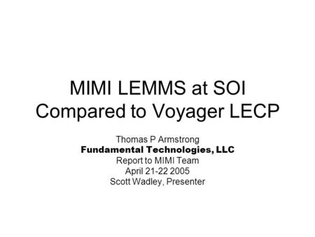 MIMI LEMMS at SOI Compared to Voyager LECP Thomas P Armstrong Fundamental Technologies, LLC Report to MIMI Team April 21-22 2005 Scott Wadley, Presenter.