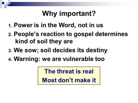 Why important? 1. Power is in the Word, not in us 2. People's reaction to gospel determines kind of soil they are 3. We sow; soil decides its destiny 4.