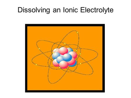 Dissolving an Ionic Electrolyte. The dissolving of an ionic electrolyte. All salts are ionic electrolytes! Hydroxide bases are ionic electrolytes! + ++