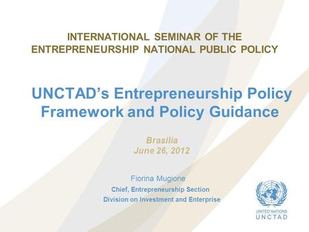 INTERNATIONAL SEMINAR OF THE ENTREPRENEURSHIP NATIONAL PUBLIC POLICY UNCTAD's Entrepreneurship Policy Framework and Policy Guidance Chief, Entrepreneurship.