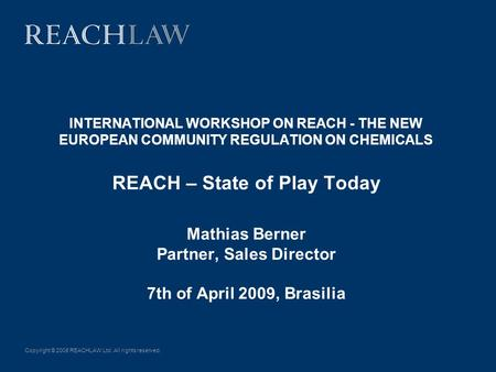Copyright © 2008 REACHLAW Ltd. All rights reserved. INTERNATIONAL WORKSHOP ON REACH - THE NEW EUROPEAN COMMUNITY REGULATION ON CHEMICALS REACH – State.