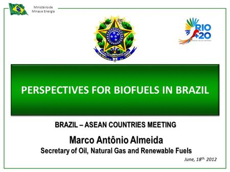 Ministério de Minas e Energia PERSPECTIVES FOR BIOFUELS IN BRAZIL Marco Antônio Almeida Secretary of Oil, Natural Gas and Renewable Fuels June, 18 th.