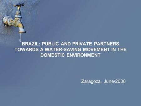 BRAZIL: PUBLIC AND PRIVATE PARTNERS TOWARDS A WATER-SAVING MOVEMENT IN THE DOMESTIC ENVIRONMENT Zaragoza, June/2008.