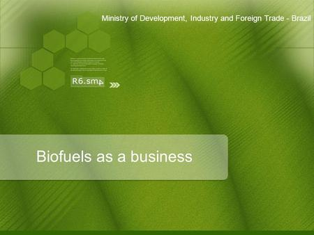 Biofuels as a business Ministry of Development, Industry and Foreign Trade - Brazil.
