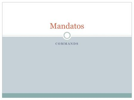 "COMMANDS Mandatos. In Spanish, commands are called ""mandatos."" A command is used to tell some what to do or what not to do. Questions and suggestions."