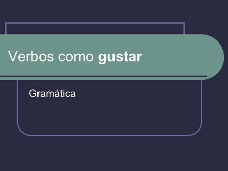 "Verbos como gustar Gramática. Inglés vs Español In English, it is correct to construct a sentence that has the subject ""liking"" the direct object. I like."