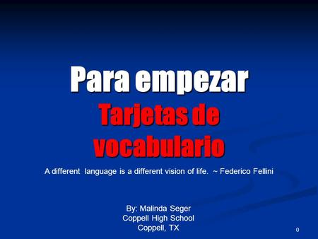 0 Para empezar Tarjetas de vocabulario By: Malinda Seger Coppell High School Coppell, TX A different language is a different vision of life. ~ Federico.