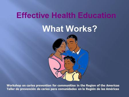 Effective Health Education What Works? Workshop on caries prevention for communities in the Region of the Americas Taller de prevención de caries para.