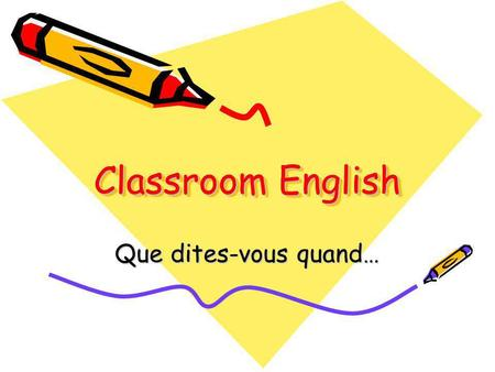 Classroom English Que dites-vous quand…. Vous rentrez en classe d'anglais? Good morning / Good afternoon Hello, Miss How are you? Did you have a nice.