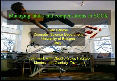 1 Ivan Lanese Computer Science Department University of Bologna Italy Managing faults and compensations in SOCK Joint work with Claudio Guidi, Fabrizio.