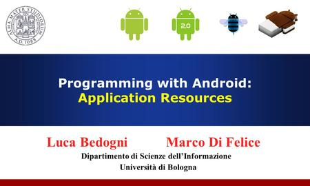 Programming with Android: Application Resources Luca Bedogni Marco Di Felice Dipartimento di Scienze dell'Informazione Università di Bologna.
