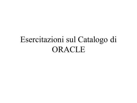 Esercitazioni sul Catalogo di ORACLE. CREATE TABLE art_in_ordine ( cod_ord number(8) not null, /* identificativo numerico dell'ordine */ cod_art number(8)
