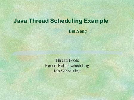 Java Thread Scheduling Example Lin,Yong Thread Pools Round-Robin scheduling Job Scheduling.