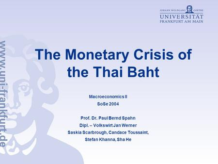 The Monetary Crisis of the Thai Baht Macroeconomics II SoSe 2004 Prof. Dr. Paul Bernd Spahn Dipl. – Volkswirt Jan Werner Saskia Scarbrough, Candace Toussaint,