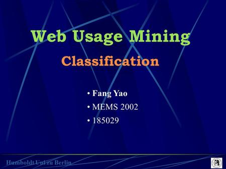 Web Usage Mining Classification Fang Yao MEMS 2002 185029 Humboldt Uni zu Berlin.