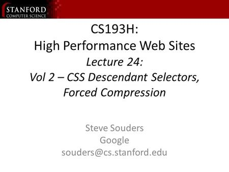 CS193H: High Performance Web Sites Lecture 24: Vol 2 – CSS Descendant Selectors, Forced Compression Steve Souders Google