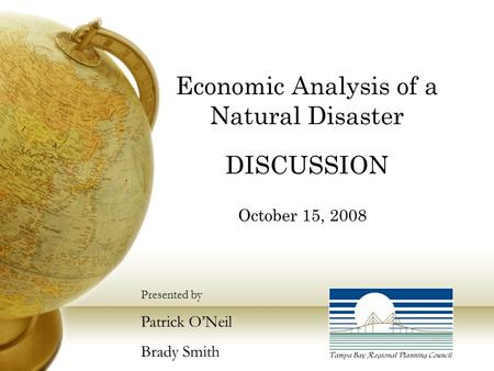 Economic Analysis of a Natural Disaster DISCUSSION October 15, 2008 Presented by Patrick O'Neil Brady Smith.