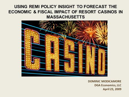 DOMINIC MODICAMORE DGA Economics, LLC April 23, 2009 USING REMI POLICY INSIGHT TO FORECAST THE ECONOMIC & FISCAL IMPACT OF RESORT CASINOS IN MASSACHUSETTS.