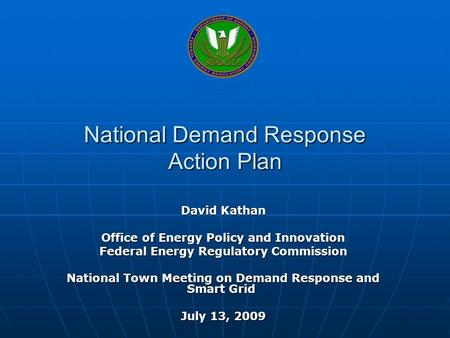 National Demand Response Action Plan David Kathan Office of Energy Policy and Innovation Federal Energy Regulatory Commission National Town Meeting on.