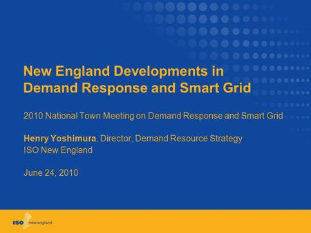 New England Developments in Demand Response and Smart Grid 2010 National Town Meeting on Demand Response and Smart Grid Henry Yoshimura, Director, Demand.