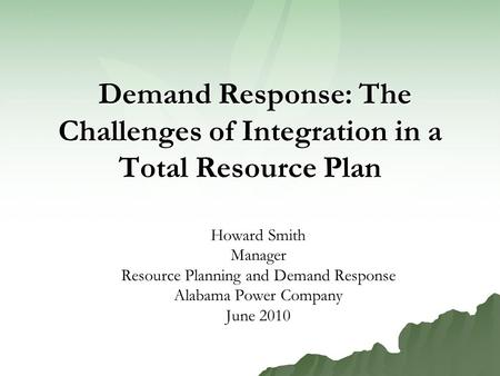 Demand Response: The Challenges of Integration in a Total Resource Plan Demand Response: The Challenges of Integration in a Total Resource Plan Howard.