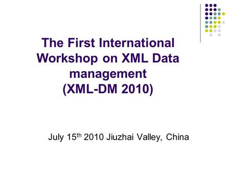 The First International Workshop on XML Data management (XML-DM 2010) July 15 th 2010 Jiuzhai Valley, China.