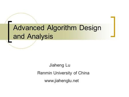 Advanced Algorithm Design and Analysis Jiaheng Lu Renmin University of China www.jiahenglu.net.