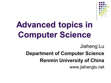Advanced topics in Computer Science Jiaheng Lu Department of Computer Science Renmin University of China www.jiahenglu.net.
