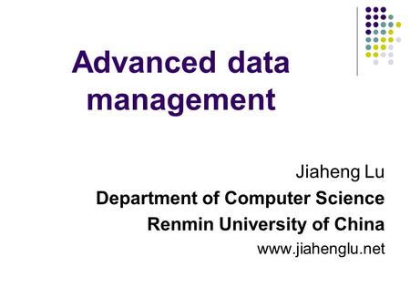 Advanced data management Jiaheng Lu Department of Computer Science Renmin University of China www.jiahenglu.net.