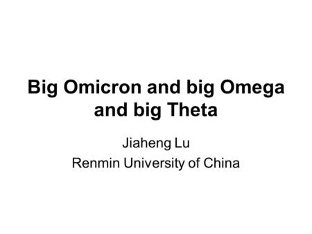 Big Omicron and big Omega and big Theta Jiaheng Lu Renmin University of China.