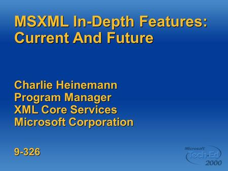 MSXML In-Depth Features: Current And Future Charlie Heinemann Program Manager XML Core Services Microsoft Corporation 9-326.