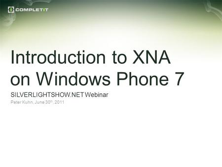 Introduction to XNA on Windows Phone 7 SILVERLIGHTSHOW.NET Webinar Peter Kuhn, June 30 th, 2011.