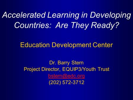 Accelerated Learning in Developing Countries: Are They Ready? Education Development Center Dr. Barry Stern Project Director, EQUIP3/Youth Trust