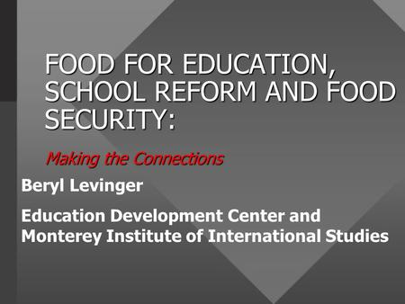 FOOD FOR EDUCATION, SCHOOL REFORM AND FOOD SECURITY: Making the Connections Beryl Levinger Education Development Center and Monterey Institute of International.