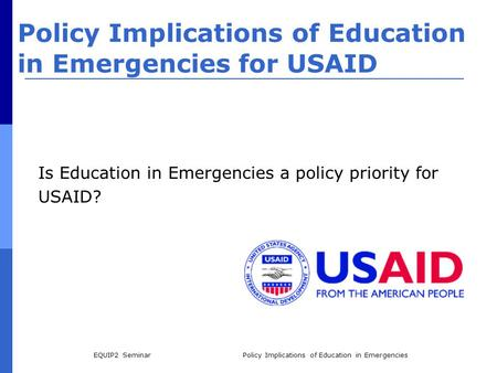 EQUIP2 SeminarPolicy Implications of Education in Emergencies Policy Implications of Education in Emergencies for USAID Is Education in Emergencies a policy.
