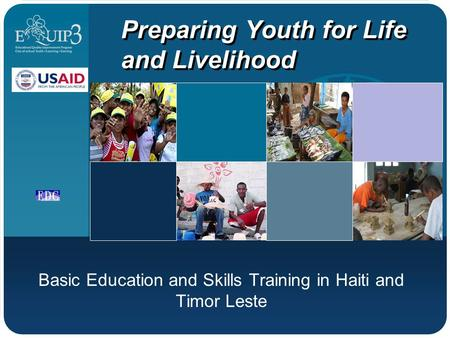 Preparing Youth for Life and Livelihood Basic Education and Skills Training in Haiti and Timor Leste.
