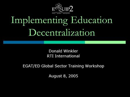 Implementing Education Decentralization Donald Winkler RTI International EGAT/ED Global Sector Training Workshop August 8, 2005.