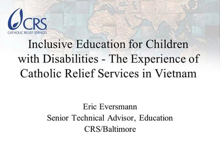 Inclusive Education for Children with Disabilities - The Experience of Catholic Relief Services in Vietnam Eric Eversmann Senior Technical Advisor, Education.