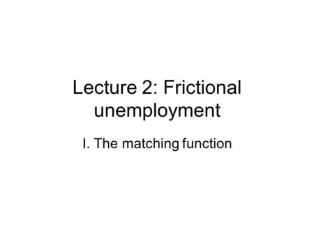 Lecture 2: Frictional unemployment I. The matching function.