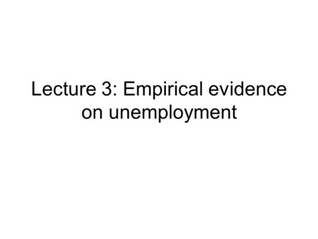 Lecture 3: Empirical evidence on unemployment. The issues View #1: Unemployment is the result of cumulated shocks of various nature and persistence View.