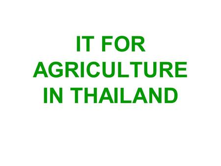 IT FOR AGRICULTURE IN THAILAND. Topics of presentation Present MOAC Data&Information services IT projects under implementation Future plan for MOAC IT.