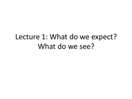 Lecture 1: What do we expect? What do we see?.