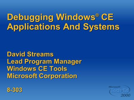 Debugging Windows ® CE Applications And Systems David Streams Lead Program Manager Windows CE Tools Microsoft Corporation 8-303.