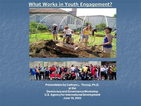 What Works in Youth Engagement? Presentation by Cathryn L. Thorup, Ph.D. at the Democracy and Governance Workshop U.S. Agency for International Development.