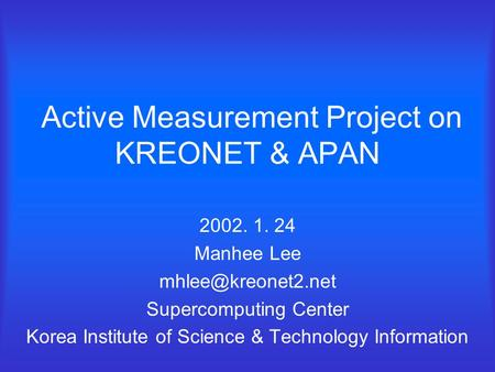 Active Measurement Project on KREONET & APAN 2002. 1. 24 Manhee Lee Supercomputing Center Korea Institute of Science & Technology Information.