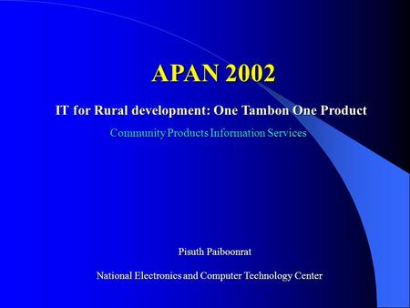 IT for Rural development: One Tambon One Product APAN 2002 Pisuth Paiboonrat National Electronics and Computer Technology Center Community Products Information.
